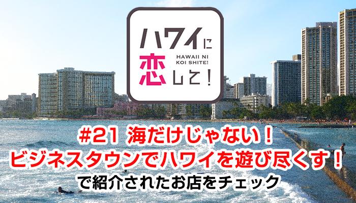 ハワイに恋して!「#21 海だけじゃない!ビジネスタウンでハワイを遊び尽くす!」で紹介されたお店と情報をチェック